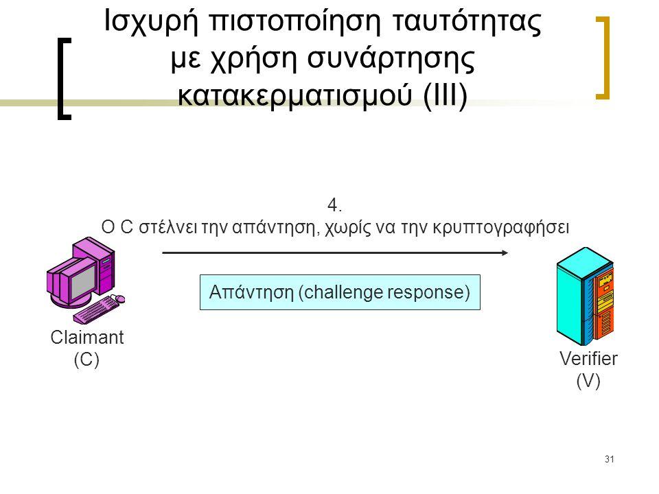 31 4. Ο C στέλνει την απάντηση, χωρίς να την κρυπτογραφήσει Απάντηση (challenge response) Ισχυρή πιστοποίηση ταυτότητας με χρήση συνάρτησης κατακερματ