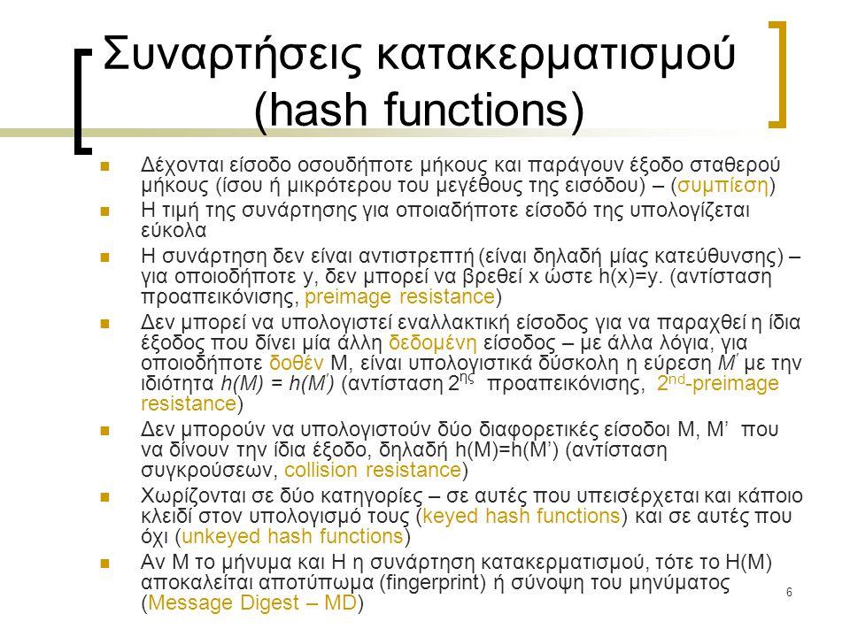 6 Συναρτήσεις κατακερματισμού (hash functions) Δέχονται είσοδο οσουδήποτε μήκους και παράγουν έξοδο σταθερού μήκους (ίσου ή μικρότερου του μεγέθους τη