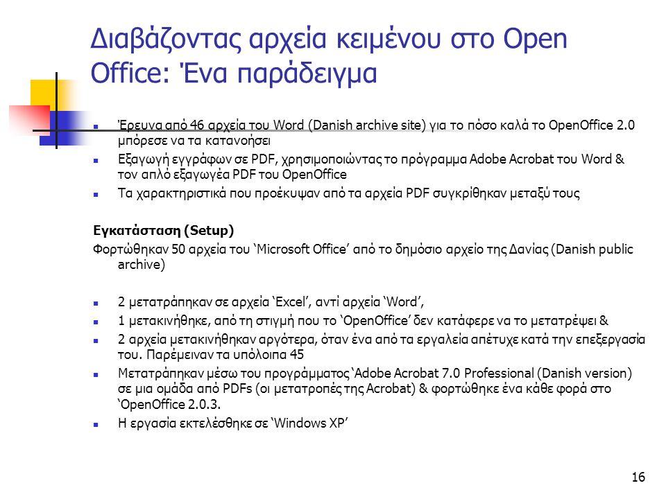 16 Διαβάζοντας αρχεία κειμένου στο Open Office: Ένα παράδειγμα Έρευνα από 46 αρχεία του Word (Danish archive site) για το πόσο καλά το OpenOffice 2.0 μπόρεσε να τα κατανοήσει Εξαγωγή εγγράφων σε PDF, χρησιμοποιώντας το πρόγραμμα Adobe Acrobat του Word & τον απλό εξαγωγέα PDF του OpenOffice Τα χαρακτηριστικά που προέκυψαν από τα αρχεία PDF συγκρίθηκαν μεταξύ τους Εγκατάσταση (Setup) Φορτώθηκαν 50 αρχεία του 'Microsoft Office' από το δημόσιο αρχείο της Δανίας (Danish public archive) 2 μετατράπηκαν σε αρχεία 'Excel', αντί αρχεία 'Word', 1 μετακινήθηκε, από τη στιγμή που το 'OpenOffice' δεν κατάφερε να το μετατρέψει & 2 αρχεία μετακινήθηκαν αργότερα, όταν ένα από τα εργαλεία απέτυχε κατά την επεξεργασία του.