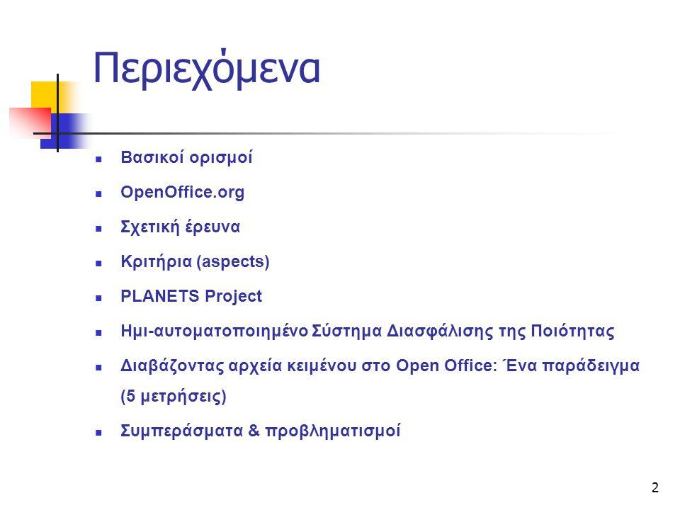 2 Περιεχόμενα Βασικοί ορισμοί OpenOffice.org Σχετική έρευνα Κριτήρια (aspects) PLANETS Project Ημι-αυτοματοποιημένο Σύστημα Διασφάλισης της Ποιότητας Διαβάζοντας αρχεία κειμένου στο Open Office: Ένα παράδειγμα (5 μετρήσεις) Συμπεράσματα & προβληματισμοί
