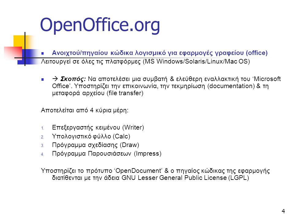 4 OpenOffice.org Ανοιχτού/πηγαίου κώδικα λογισμικό για εφαρμογές γραφείου (office) Λειτουργεί σε όλες τις πλατφόρμες (MS Windows/Solaris/Linux/Mac OS)  Σκοπός: Να αποτελέσει μια συμβατή & ελεύθερη εναλλακτική του 'Microsoft Office'.