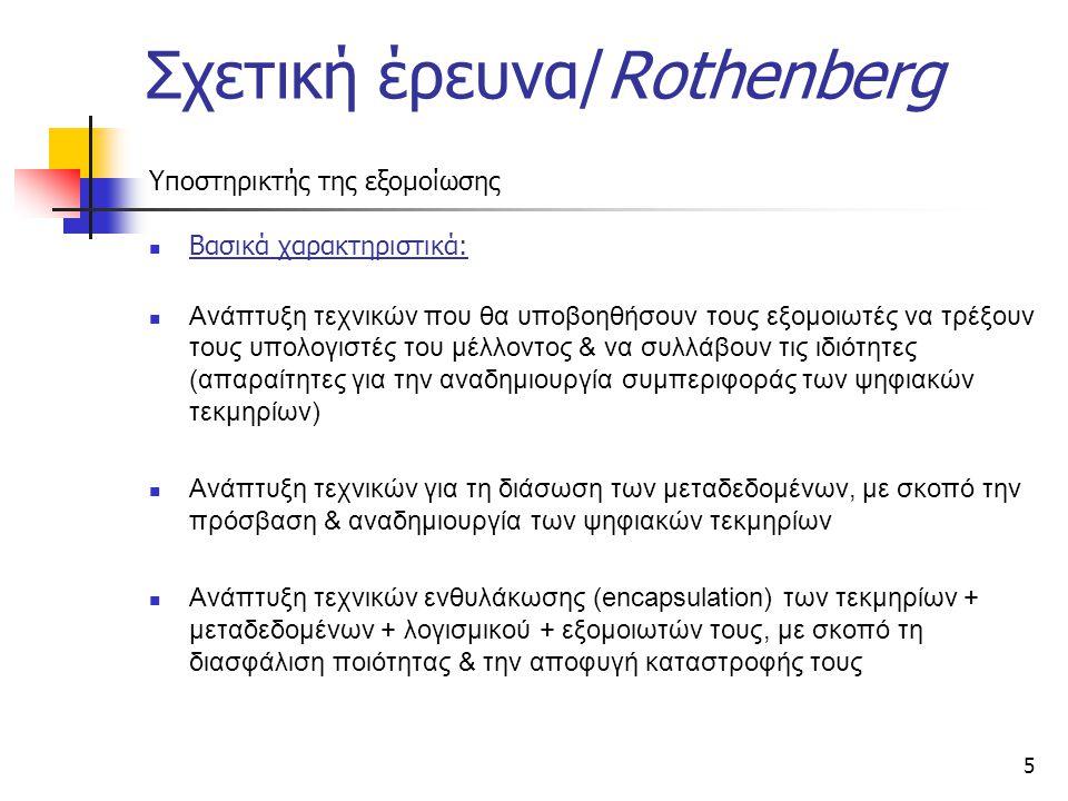 5 Σχετική έρευνα/Rothenberg Υποστηρικτής της εξομοίωσης Βασικά χαρακτηριστικά: Ανάπτυξη τεχνικών που θα υποβοηθήσουν τους εξομοιωτές να τρέξουν τους υπολογιστές του μέλλοντος & να συλλάβουν τις ιδιότητες (απαραίτητες για την αναδημιουργία συμπεριφοράς των ψηφιακών τεκμηρίων) Ανάπτυξη τεχνικών για τη διάσωση των μεταδεδομένων, με σκοπό την πρόσβαση & αναδημιουργία των ψηφιακών τεκμηρίων Ανάπτυξη τεχνικών ενθυλάκωσης (encapsulation) των τεκμηρίων + μεταδεδομένων + λογισμικού + εξομοιωτών τους, με σκοπό τη διασφάλιση ποιότητας & την αποφυγή καταστροφής τους