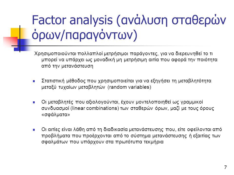 7 Factor analysis (ανάλυση σταθερών όρων/παραγόντων) Χρησιμοποιούνται πολλαπλοί μετρήσιμοι παράγοντες, για να διερευνηθεί το τι μπορεί να υπάρχει ως μοναδική μη μετρήσιμη αιτία που αφορά την ποιότητα από την μετανάστευση Στατιστική μέθοδος που χρησιμοποιείται για να εξηγήσει τη μεταβλητότητα μεταξύ τυχαίων μεταβλητών (random variables) Οι μεταβλητές που αξιολογούνται, έχουν μοντελοποιηθεί ως γραμμικοί συνδυασμοί (linear combinations) των σταθερών όρων, μαζί με τους όρους «σφάλματα» Οι αιτίες είναι λάθη από τη διαδικασία μετανάστευσης που, είτε οφείλονται από προβλήματα που προέρχονται από το σύστημα μετανάστευσης ή εξαιτίας των σφαλμάτων που υπάρχουν στα πρωτότυπα τεκμήρια