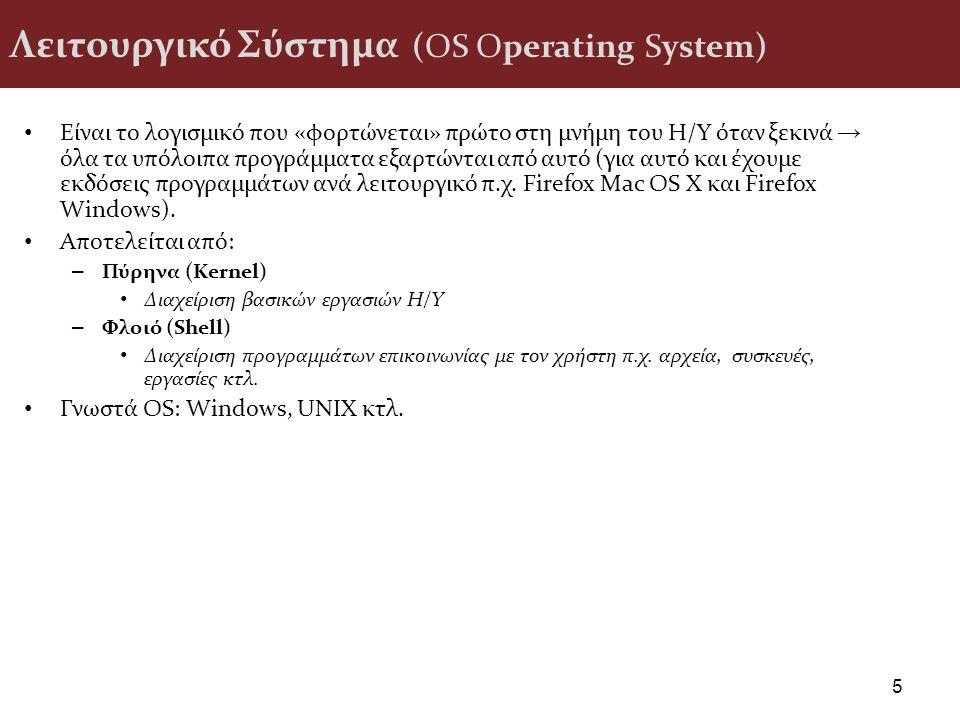 Λειτουργικό Σύστημα (OS Operating System) Είναι το λογισμικό που «φορτώνεται» πρώτο στη μνήμη του Η/Υ όταν ξεκινά → όλα τα υπόλοιπα προγράμματα εξαρτώνται από αυτό (για αυτό και έχουμε εκδόσεις προγραμμάτων ανά λειτουργικό π.χ.