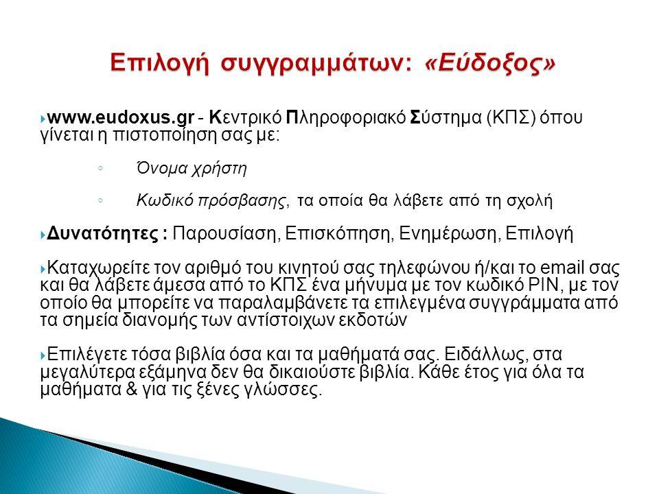  www.eudoxus.gr - Κεντρικό Πληροφοριακό Σύστημα (ΚΠΣ) όπου γίνεται η πιστοποίηση σας με: ◦ Όνομα χρήστη ◦ Κωδικό πρόσβασης, τα οποία θα λάβετε από τη σχολή  Δυνατότητες : Παρουσίαση, Επισκόπηση, Ενημέρωση, Επιλογή  Καταχωρείτε τον αριθμό του κινητού σας τηλεφώνου ή/και το email σας και θα λάβετε άμεσα από το ΚΠΣ ένα μήνυμα με τον κωδικό ΡΙΝ, με τον οποίο θα μπορείτε να παραλαμβάνετε τα επιλεγμένα συγγράμματα από τα σημεία διανομής των αντίστοιχων εκδοτών  Επιλέγετε τόσα βιβλία όσα και τα μαθήματά σας.