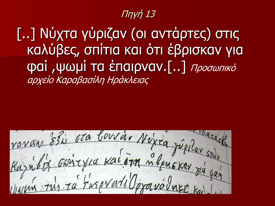 Πηγή 13 [..] Νύχτα γύριζαν (οι αντάρτες) στις καλύβες, σπίτια και ότι έβρισκαν για φαί,ψωμί τα έπαιρναν.[..] [..] Νύχτα γύριζαν (οι αντάρτες) στις καλ