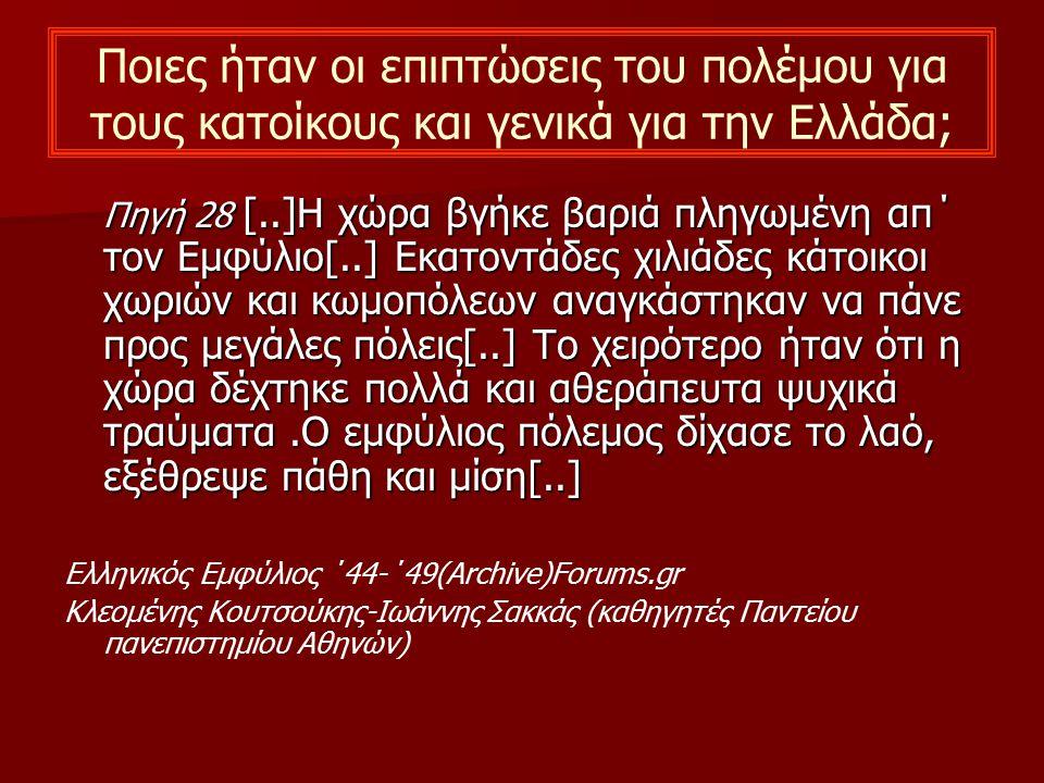 Ποιες ήταν οι επιπτώσεις του πολέμου για τους κατοίκους και γενικά για την Ελλάδα; Πηγή 28 [..]Η χώρα βγήκε βαριά πληγωμένη απ΄ τον Εμφύλιο[..] Εκατον
