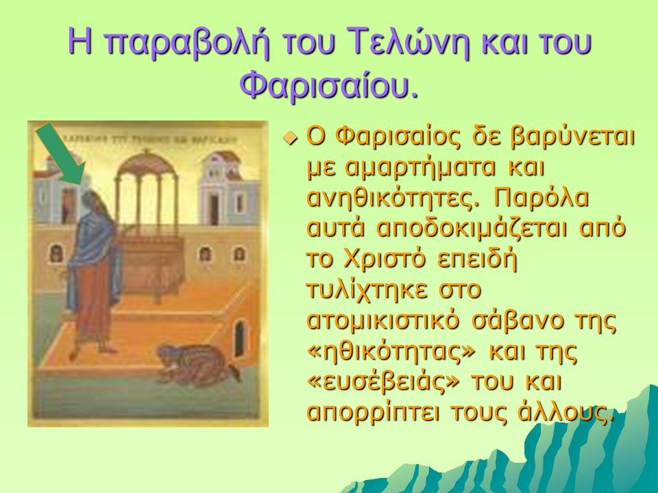  Ο Φαρισαίος δε βαρύνεται με αμαρτήματα και ανηθικότητες. Παρόλα αυτά αποδοκιμάζεται από το Χριστό επειδή τυλίχτηκε στο ατομικιστικό σάβανο της «ηθικ