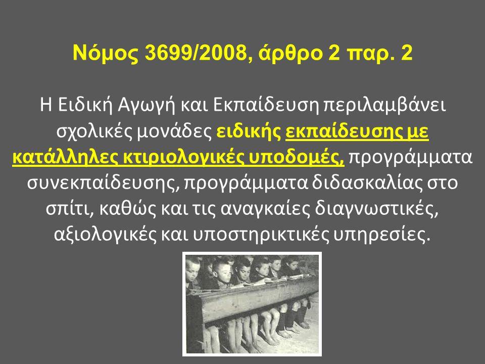Νόμος 3699/2008, άρθρο 2 παρ. 2 Η Ειδική Αγωγή και Εκπαίδευση περιλαμβάνει σχολικές μονάδες ειδικής εκπαίδευσης με κατάλληλες κτιριολογικές υποδομές,