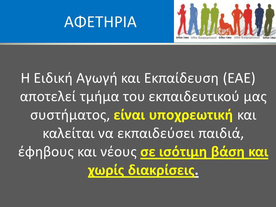 ΑΦΕΤΗΡΙΑ Η Ειδική Αγωγή και Εκπαίδευση (ΕΑΕ) αποτελεί τμήμα του εκπαιδευτικού μας συστήματος, είναι υποχρεωτική και καλείται να εκπαιδεύσει παιδιά, έφ