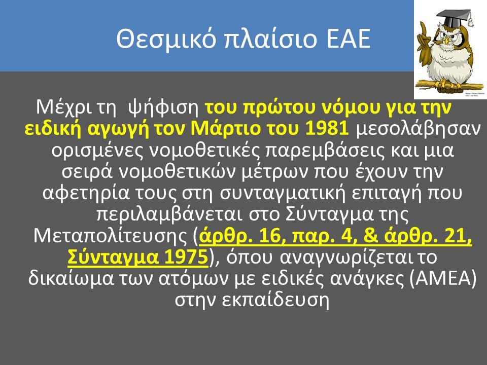 Θεσμικό πλαίσιο ΕΑΕ Μέχρι τη ψήφιση του πρώτου νόμου για την ειδική αγωγή τον Μάρτιο του 1981 μεσολάβησαν ορισμένες νομοθετικές παρεμβάσεις και μια σε