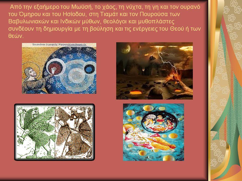 Από την εξαήμερο του Μωϋσή, το χάος, τη νύχτα, τη γη και τον ουρανό του Όμηρου και του Ησίοδου, στη Τιαμάτ και τον Πουρούσα των Βαβυλωνιακών και Ινδικών μύθων, θεολόγοι και μυθοπλάστες συνδέουν τη δημιουργία με τη βούληση και τις ενέργειες του Θεού ή των θεών.