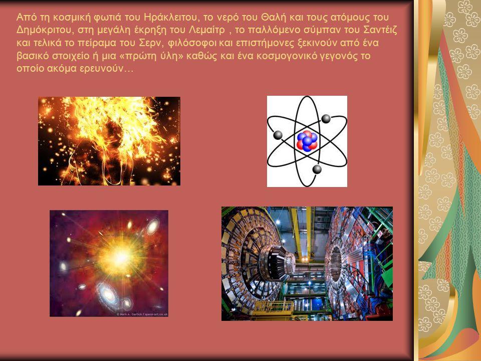 Από τη κοσμική φωτιά του Ηράκλειτου, το νερό του Θαλή και τους ατόμους του Δημόκριτου, στη μεγάλη έκρηξη του Λεμαίτρ, το παλλόμενο σύμπαν του Σαντέιζ και τελικά το πείραμα του Σερν, φιλόσοφοι και επιστήμονες ξεκινούν από ένα βασικό στοιχείο ή μια «πρώτη ύλη» καθώς και ένα κοσμογονικό γεγονός το οποίο ακόμα ερευνούν…