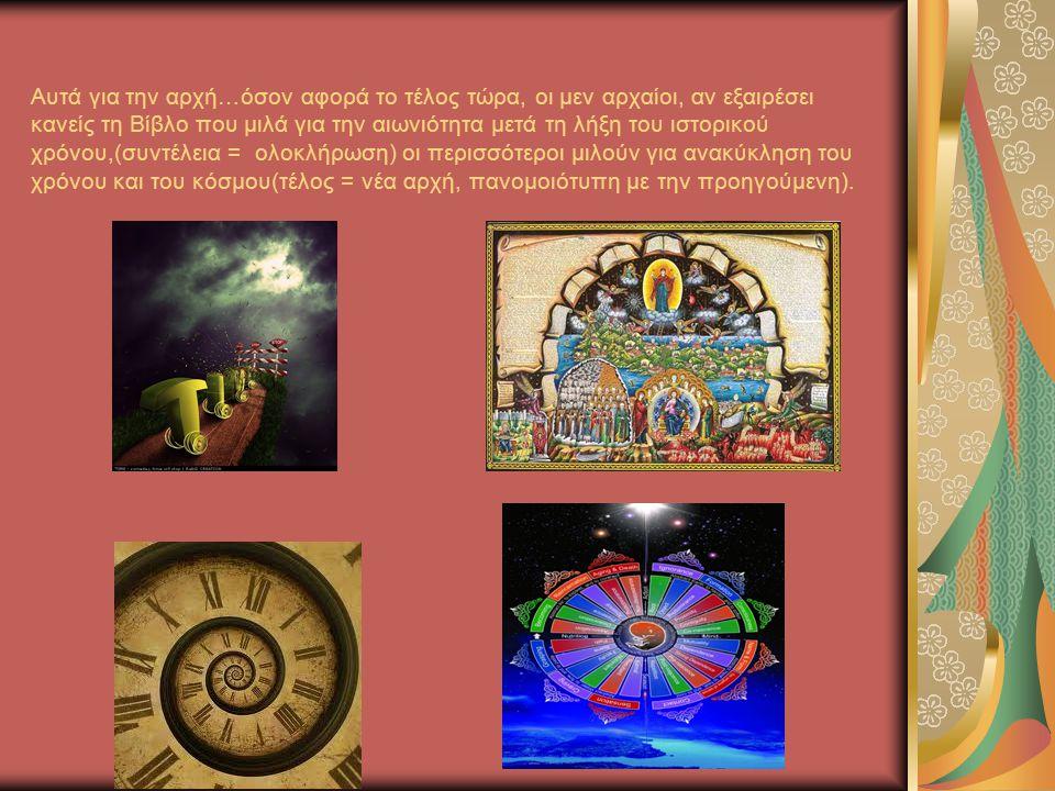 Αυτά για την αρχή…όσον αφορά το τέλος τώρα, οι μεν αρχαίοι, αν εξαιρέσει κανείς τη Βίβλο που μιλά για την αιωνιότητα μετά τη λήξη του ιστορικού χρόνου,(συντέλεια = ολοκλήρωση) οι περισσότεροι μιλούν για ανακύκληση του χρόνου και του κόσμου(τέλος = νέα αρχή, πανομοιότυπη με την προηγούμενη).