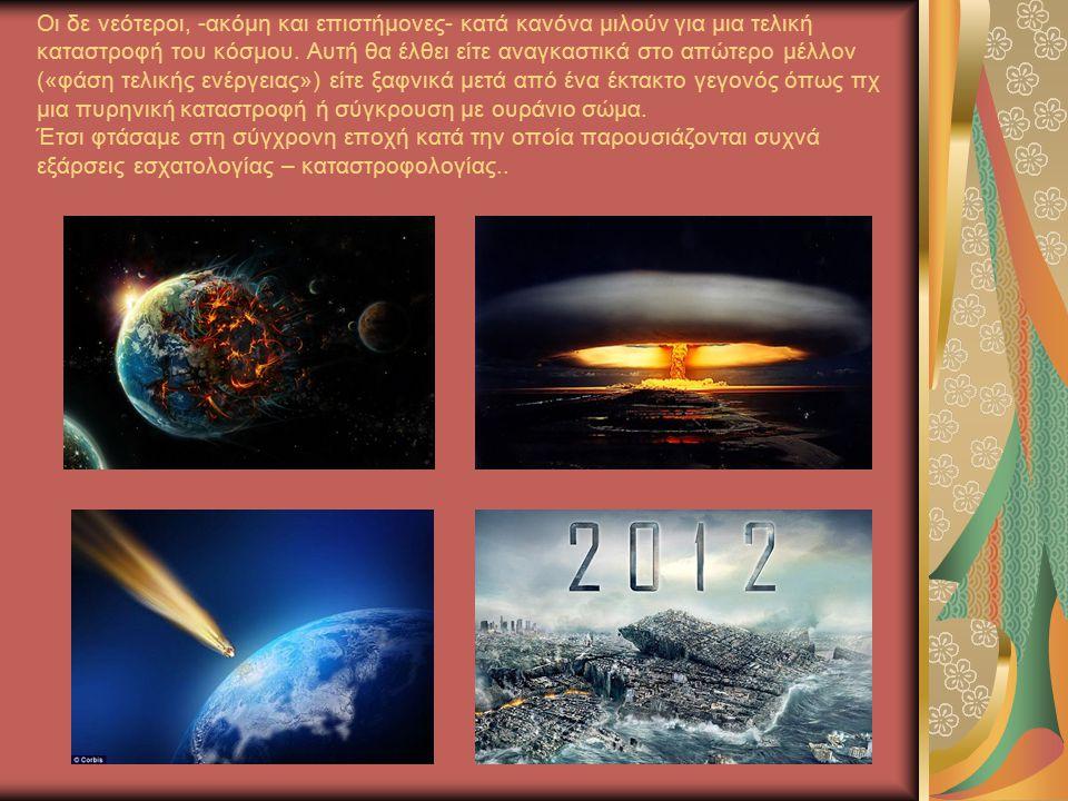 Οι δε νεότεροι, -ακόμη και επιστήμονες- κατά κανόνα μιλούν για μια τελική καταστροφή του κόσμου.