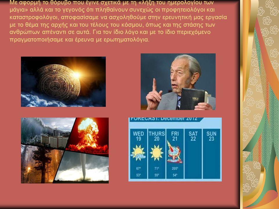 Με αφορμή το θόρυβο που έγινε σχετικά με τη «λήξη του ημερολογίου των μάγια» αλλά και το γεγονός ότι πληθαίνουν συνεχώς οι προφητειολόγοι και καταστροφολόγοι, αποφασίσαμε να ασχοληθούμε στην ερευνητική μας εργασία με το θέμα της αρχής και του τέλους του κόσμου, όπως και της στάσης των ανθρώπων απέναντι σε αυτά.