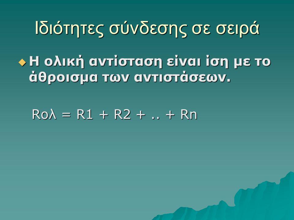 Ιδιότητες σύνδεσης σε σειρά  Η ολική αντίσταση είναι ίση με το άθροισμα των αντιστάσεων. Rολ = R1 + R2 +.. + Rn Rολ = R1 + R2 +.. + Rn