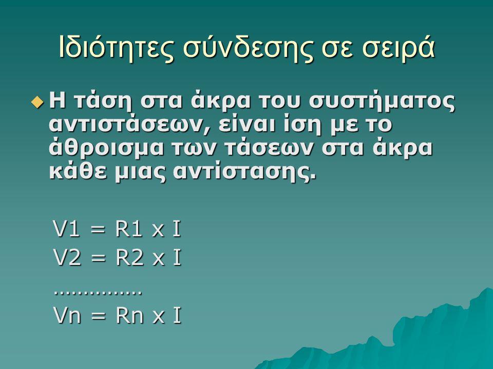 Ιδιότητες σύνδεσης σε σειρά  Η τάση στα άκρα του συστήματος αντιστάσεων, είναι ίση με το άθροισμα των τάσεων στα άκρα κάθε μιας αντίστασης. V1 = R1 x