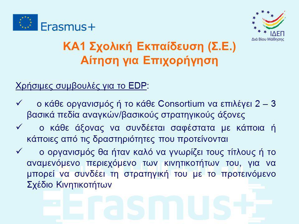 ΚΑ1 Σχολική Εκπαίδευση (Σ.Ε.) Αίτηση για Επιχορήγηση Χρήσιμες συμβουλές για το EDP: ο κάθε οργανισμός ή το κάθε Consortium να επιλέγει 2 – 3 βασικά πε