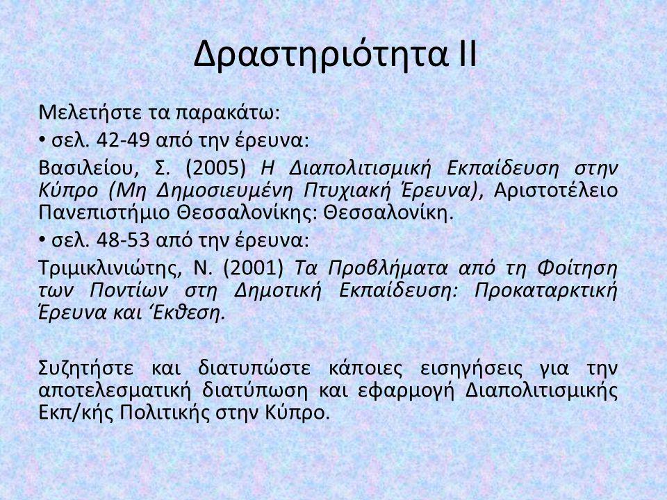 Δραστηριότητα ΙΙ Μελετήστε τα παρακάτω: σελ. 42-49 από την έρευνα: Βασιλείου, Σ. (2005) Η Διαπολιτισμική Εκπαίδευση στην Κύπρο (Μη Δημοσιευμένη Πτυχια
