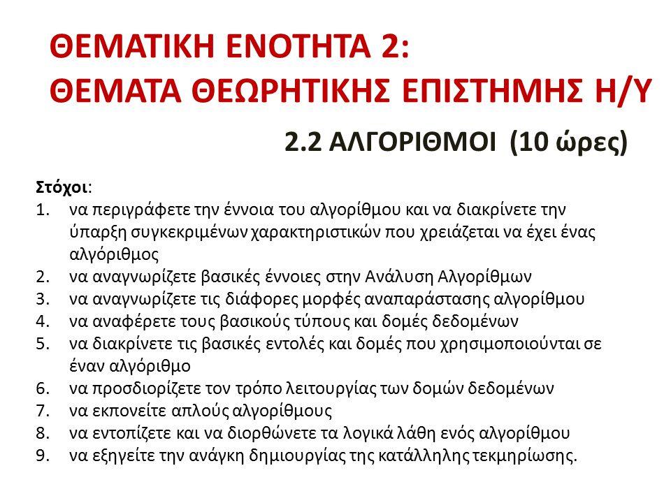 ΘΕΜΑΤΙΚΗ ΕΝΟΤΗΤΑ 2: ΘΕΜΑΤΑ ΘΕΩΡΗΤΙΚΗΣ ΕΠΙΣΤΗΜΗΣ Η/Υ 2.2 ΑΛΓΟΡΙΘΜΟΙ (10 ώρες) Στόχοι: 1.να περιγράφετε την έννοια του αλγορίθμου και να διακρίνετε την