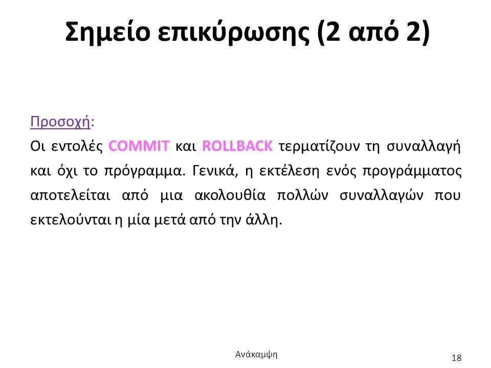 Σημείο επικύρωσης (2 από 2) Προσοχή: Οι εντολές COMMIT και ROLLBACK τερματίζουν τη συναλλαγή και όχι το πρόγραμμα.