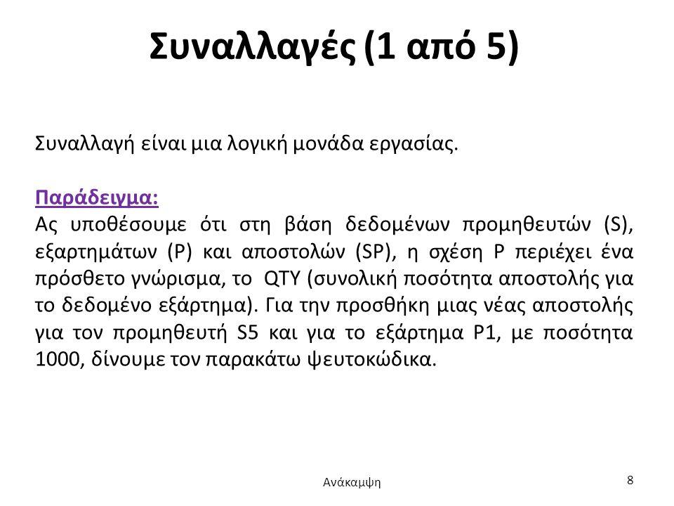Συναλλαγές (2 από 5) BEGIN TRANSACTION; INSERT ({S#: 'S5', P#: 'P1', QTY: 1000}) INTO SP; IF σφάλμα THEN GO TO UNDO; UPDATE P WHERE P# = 'P1' TOTQTY:=TOTQTY+1000; IF σφάλμα THEN GO TO UNDO; COMMIT TRANSACTION; GO TO FINISH; UNDO: ROLLBACK TRANSACTION; FINISH: RETURN; Ανάκαμψη 9