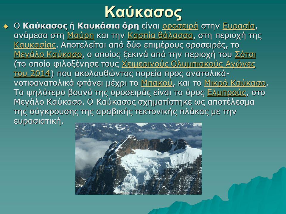 Καύκασος  Ο Καύκασος ή Καυκάσια όρη είναι οροσειρά στην Ευρασία, ανάμεσα στη Μαύρη και την Κασπία θάλασσα, στη περιοχή της Καυκασίας.