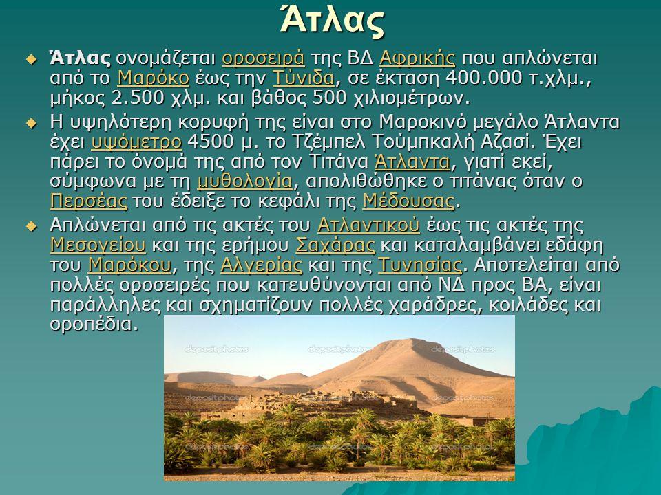 Άτλας  Άτλας ονομάζεται οροσειρά της ΒΔ Αφρικής που απλώνεται από το Μαρόκο έως την Τύνιδα, σε έκταση 400.000 τ.χλμ., μήκος 2.500 χλμ.