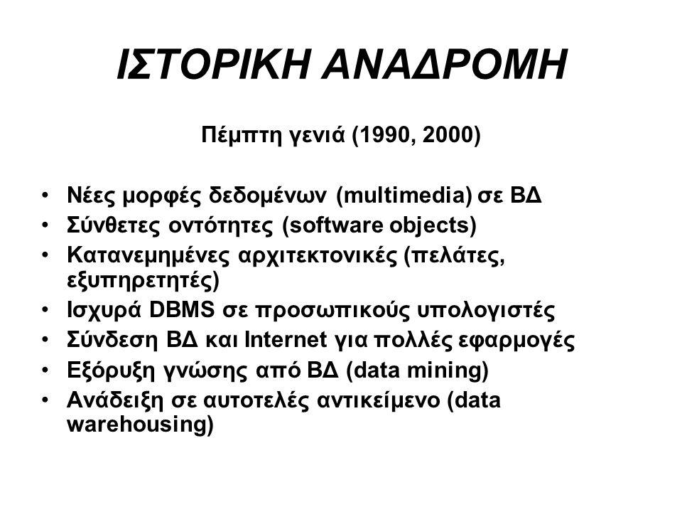 ΙΣΤΟΡΙΚΗ ΑΝΑΔΡΟΜΗ Πέμπτη γενιά (1990, 2000) Νέες μορφές δεδομένων (multimedia) σε ΒΔ Σύνθετες οντότητες (software objects) Κατανεμημένες αρχιτεκτονικέ