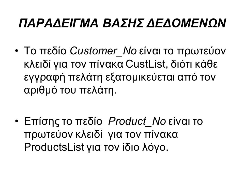 ΠΑΡΑΔΕΙΓΜΑ ΒΑΣΗΣ ΔΕΔΟΜΕΝΩΝ Το πεδίο Customer_No είναι το πρωτεύον κλειδί για τον πίνακα CustList, διότι κάθε εγγραφή πελάτη εξατομικεύεται από τον αρι
