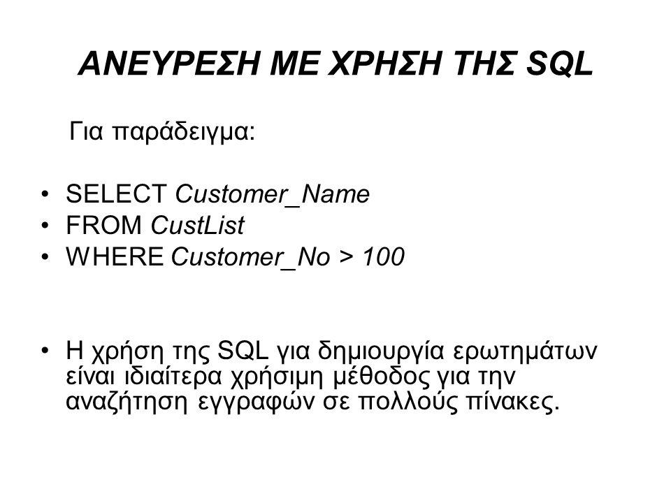 ΑΝΕΥΡΕΣΗ ΜΕ ΧΡΗΣΗ ΤΗΣ SQL Για παράδειγμα: SELECT Customer_Name FROM CustList WHERE Customer_No > 100 H χρήση της SQL για δημιουργία ερωτημάτων είναι ι