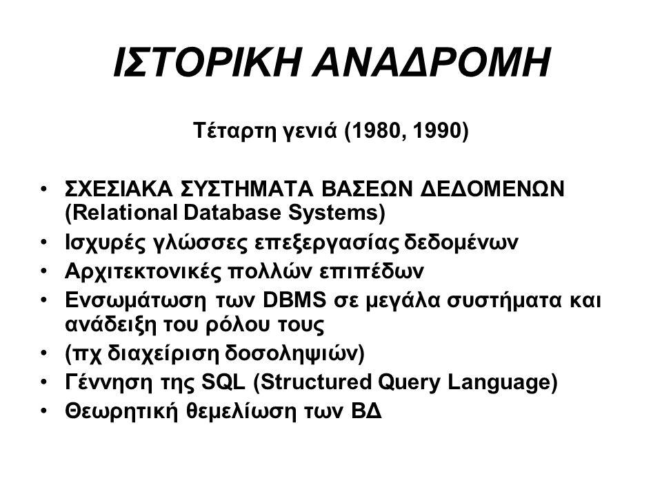 ΙΣΤΟΡΙΚΗ ΑΝΑΔΡΟΜΗ Τέταρτη γενιά (1980, 1990) ΣΧΕΣΙΑΚΑ ΣΥΣΤΗΜΑΤΑ ΒΑΣΕΩΝ ΔΕΔΟΜΕΝΩΝ (Relational Database Systems) Ισχυρές γλώσσες επεξεργασίας δεδομένων