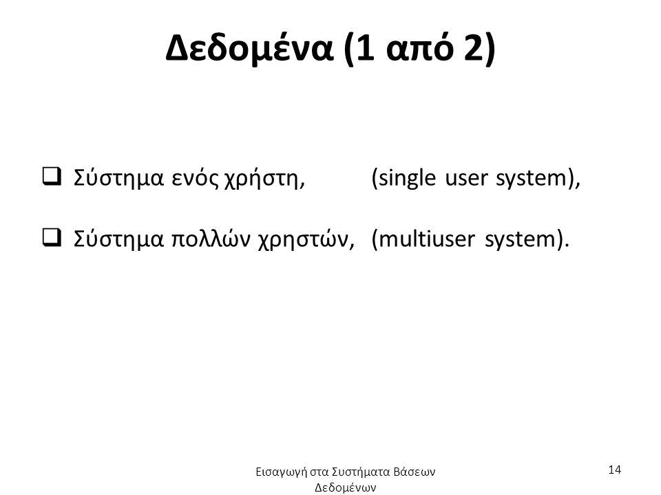 Δεδομένα (1 από 2)  Σύστημα ενός χρήστη, (single user system),  Σύστημα πολλών χρηστών,(multiuser system). Εισαγωγή στα Συστήματα Βάσεων Δεδομένων 1