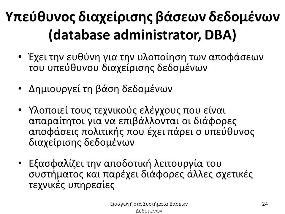 Υπεύθυνος διαχείρισης βάσεων δεδομένων (database administrator, DΒA) Έχει την ευθύνη για την υλοποίηση των αποφάσεων του υπεύθυνου διαχείρισης δεδομένων Δημιουργεί τη βάση δεδομένων Υλοποιεί τους τεχνικούς ελέγχους που είναι απαραίτητοι για να επιβάλλονται οι διάφορες αποφάσεις πολιτικής που έχει πάρει ο υπεύθυνος διαχείρισης δεδομένων Εξασφαλίζει την αποδοτική λειτουργία του συστήματος και παρέχει διάφορες άλλες σχετικές τεχνικές υπηρεσίες Εισαγωγή στα Συστήματα Βάσεων Δεδομένων 24