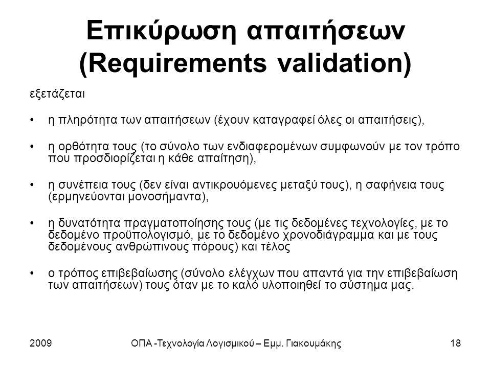 2009ΟΠΑ -Τεχνολογία Λογισμικού – Εμμ. Γιακουμάκης18 Επικύρωση απαιτήσεων (Requirements validation) εξετάζεται η πληρότητα των απαιτήσεων (έχουν καταγρ