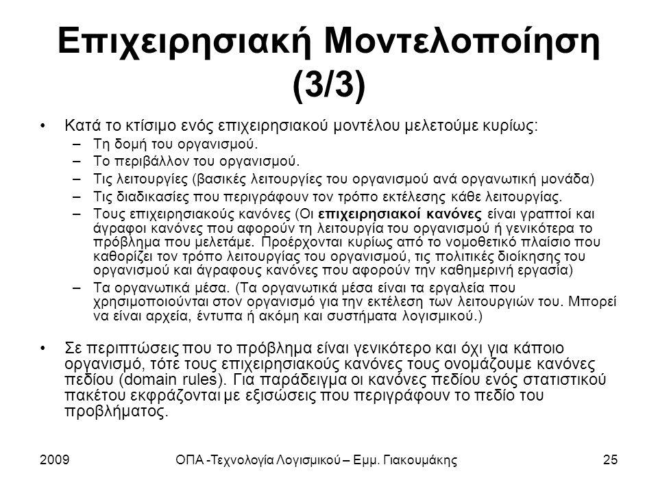 2009ΟΠΑ -Τεχνολογία Λογισμικού – Εμμ. Γιακουμάκης25 Επιχειρησιακή Μοντελοποίηση (3/3) Κατά το κτίσιμο ενός επιχειρησιακού μοντέλου μελετούμε κυρίως: –