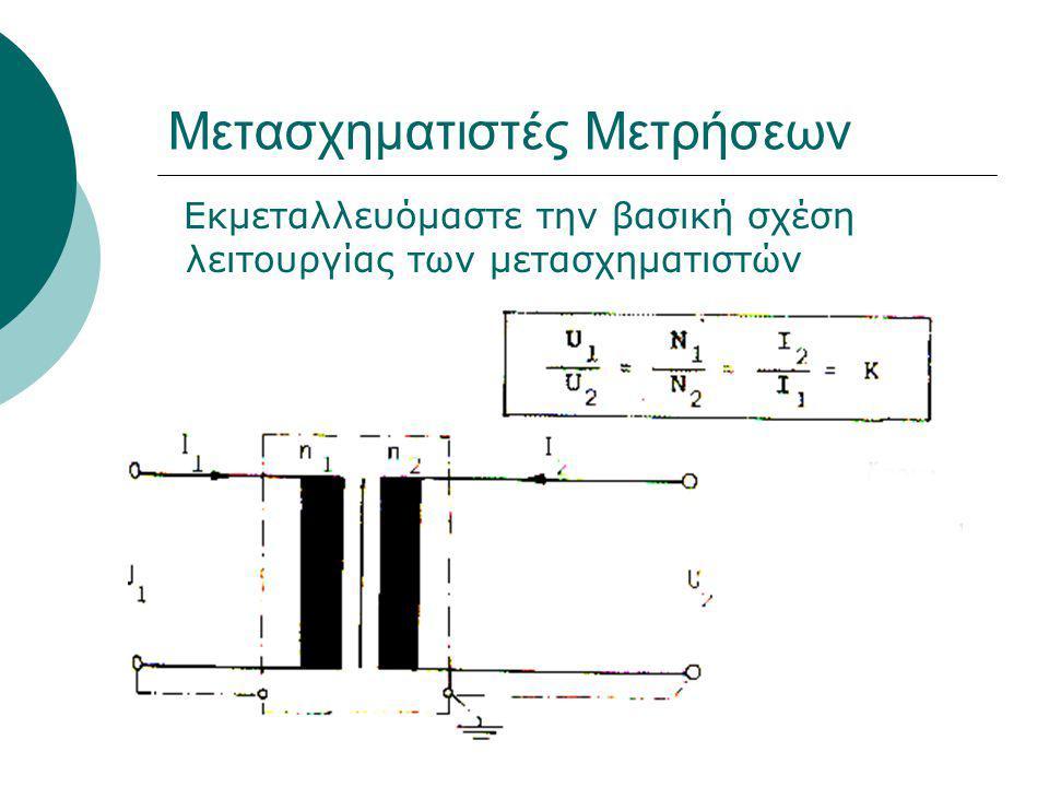 Μετασχηματιστές Μετρήσεων Εκμεταλλευόμαστε την βασική σχέση λειτουργίας των μετασχηματιστών