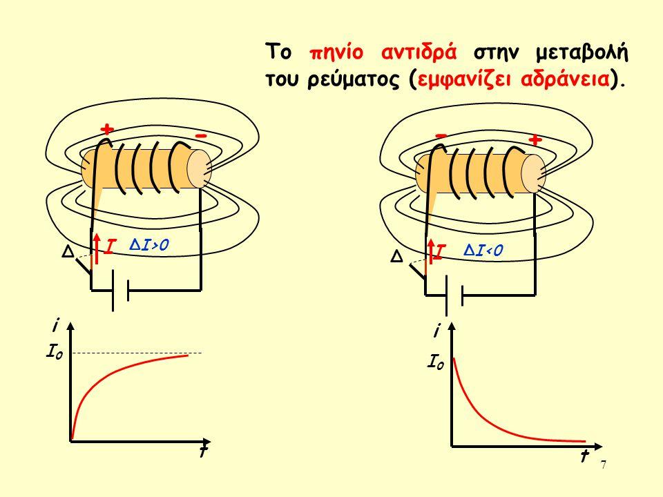 7 Ι Το πηνίο αντιδρά στην μεταβολή του ρεύματος (εμφανίζει αδράνεια). + - ΔΙ>0 Ι - + ΔΙ<0 t i I0I0 t i I0I0 Δ Δ