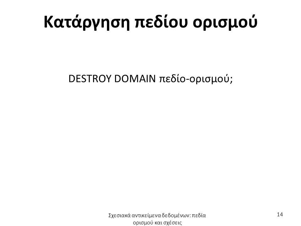 Κατάργηση πεδίου ορισμού DESTROY DOMAIN πεδίο-ορισμού; Σχεσιακά αντικείμενα δεδομένων: πεδία ορισμού και σχέσεις 14
