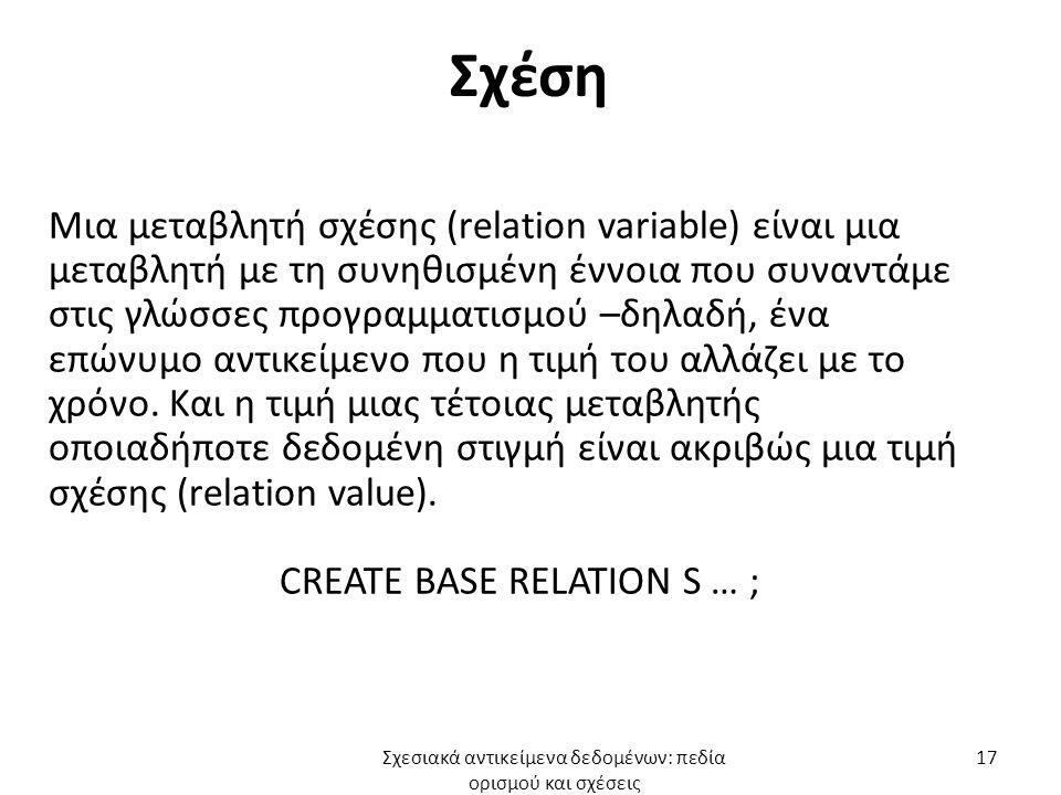 Σχέση Μια μεταβλητή σχέσης (relation variable) είναι μια μεταβλητή με τη συνηθισμένη έννοια που συναντάμε στις γλώσσες προγραμματισμού –δηλαδή, ένα επώνυμο αντικείμενο που η τιμή του αλλάζει με το χρόνο.