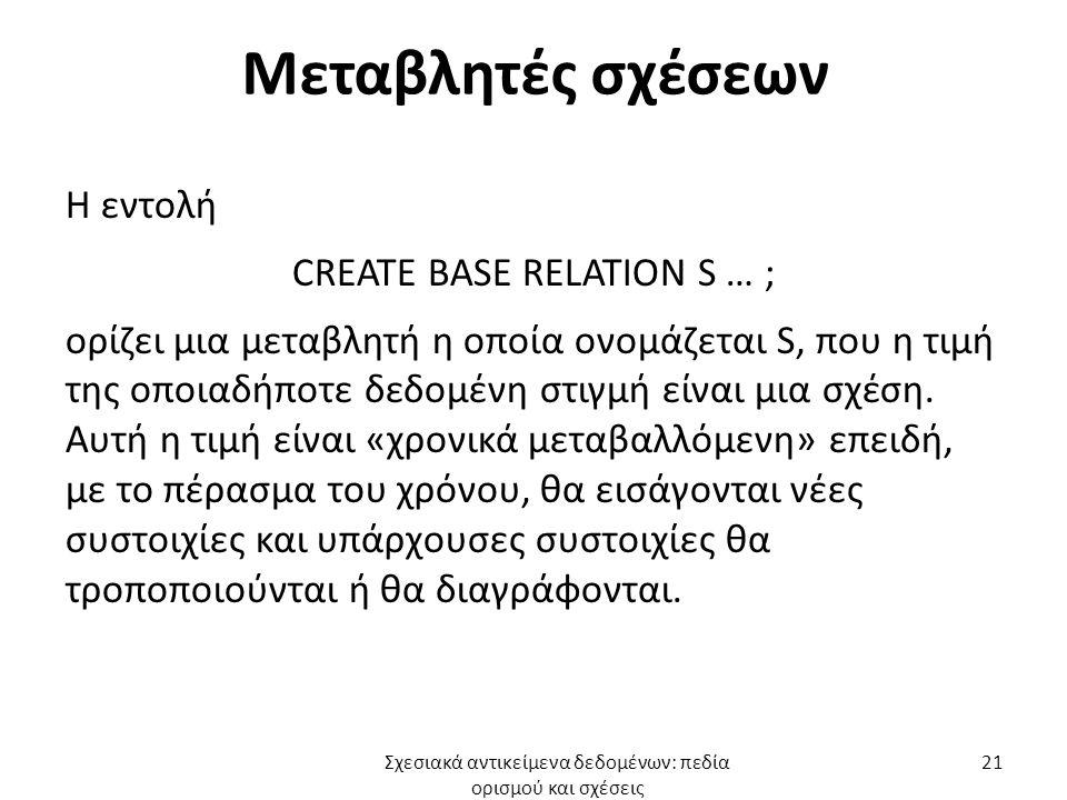 Μεταβλητές σχέσεων Η εντολή CREATE BASE RELATION S … ; ορίζει μια μεταβλητή η οποία ονομάζεται S, που η τιμή της οποιαδήποτε δεδομένη στιγμή είναι μια σχέση.