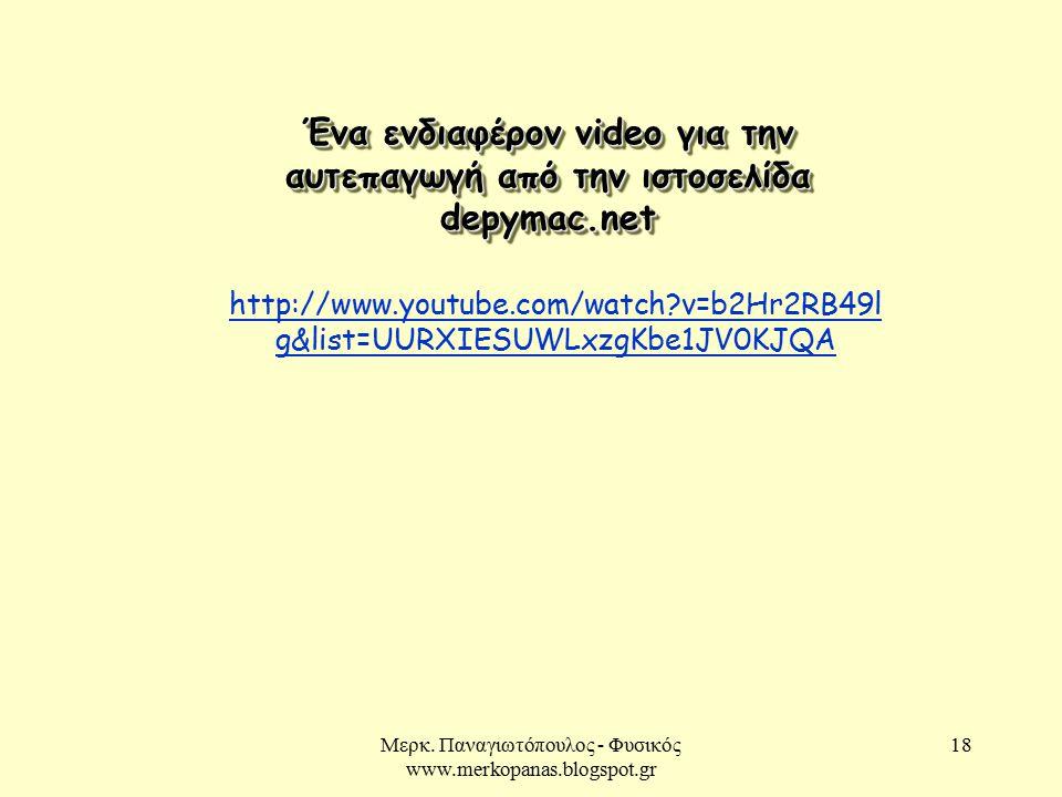 Μερκ. Παναγιωτόπουλος - Φυσικός www.merkopanas.blogspot.gr 18 Ένα ενδιαφέρον video για την αυτεπαγωγή από την ιστοσελίδα depymac.net http://www.youtub