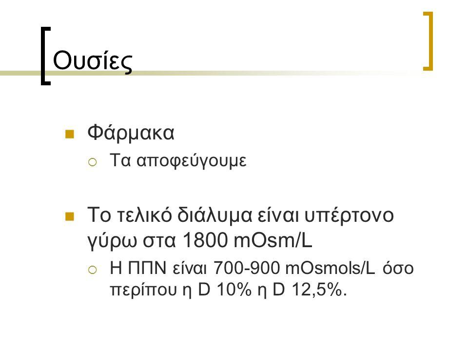 Ουσίες Φάρμακα  Τα αποφεύγουμε Το τελικό διάλυμα είναι υπέρτονο γύρω στα 1800 mOsm/L  Η ΠΠΝ είναι 700-900 mOsmols/L όσο περίπου η D 10% η D 12,5%.