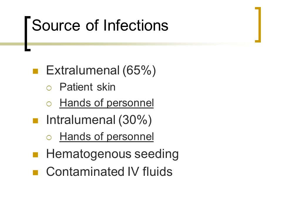 Source of Infections Extralumenal (65%)  Patient skin  Hands of personnel Intralumenal (30%)  Hands of personnel Hematogenous seeding Contaminated IV fluids