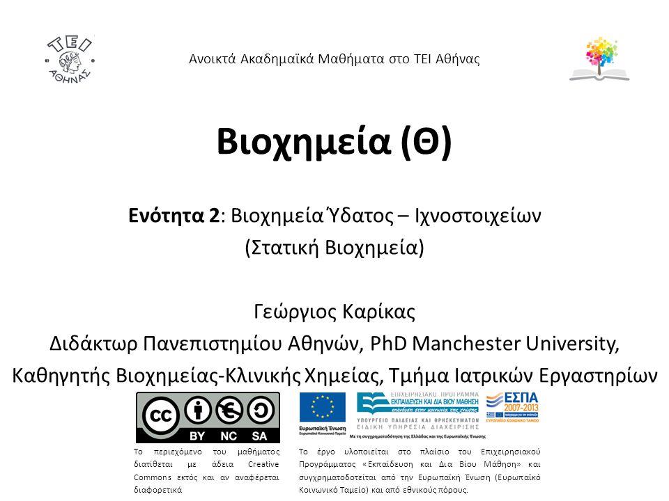 Βιοχημεία (Θ) Ενότητα 2: Βιοχημεία Ύδατος – Ιχνοστοιχείων (Στατική Βιοχημεία) Γεώργιος Καρίκας Διδάκτωρ Πανεπιστημίου Αθηνών, PhD Manchester Universit