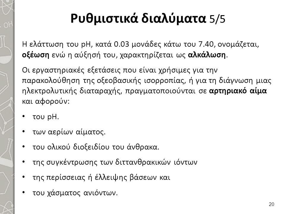 Ρυθμιστικά διαλύματα 5/5 Η ελάττωση του pH, κατά 0.03 μονάδες κάτω του 7.40, ονομάζεται, οξέωση ενώ η αύξησή του, χαρακτηρίζεται ως αλκάλωση. Οι εργασ