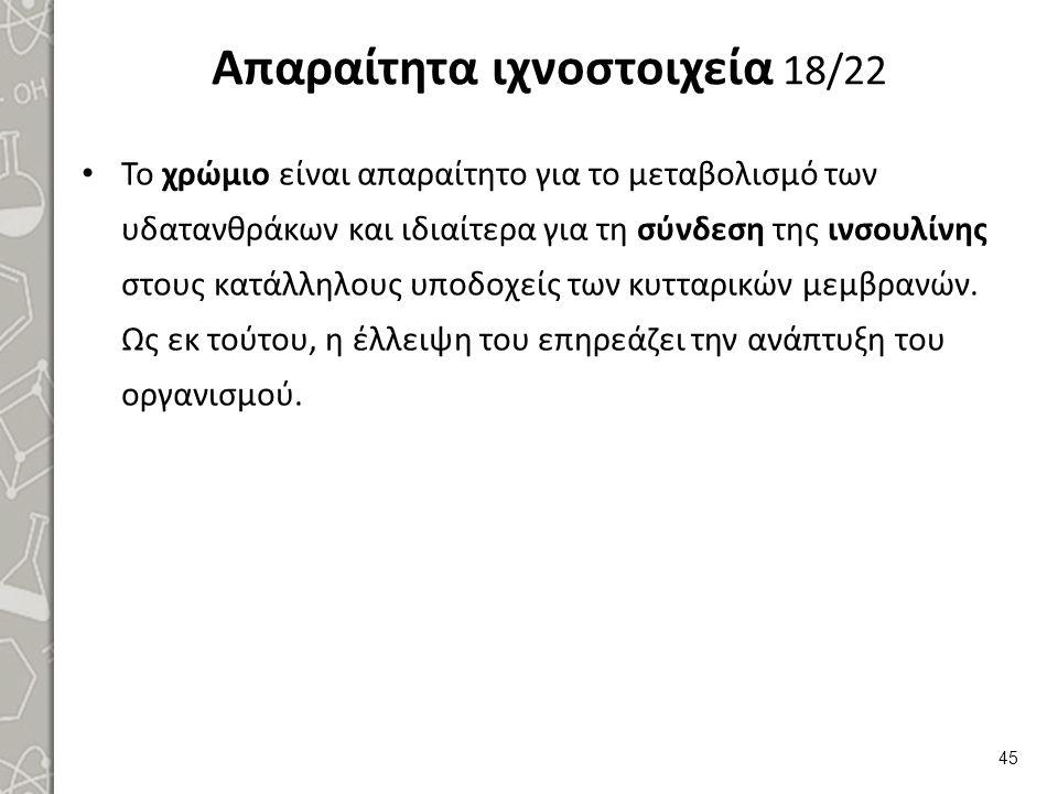 Απαραίτητα ιχνοστοιχεία 18/22 Το χρώμιο είναι απαραίτητο για το μεταβολισμό των υδατανθράκων και ιδιαίτερα για τη σύνδεση της ινσουλίνης στους κατάλλη
