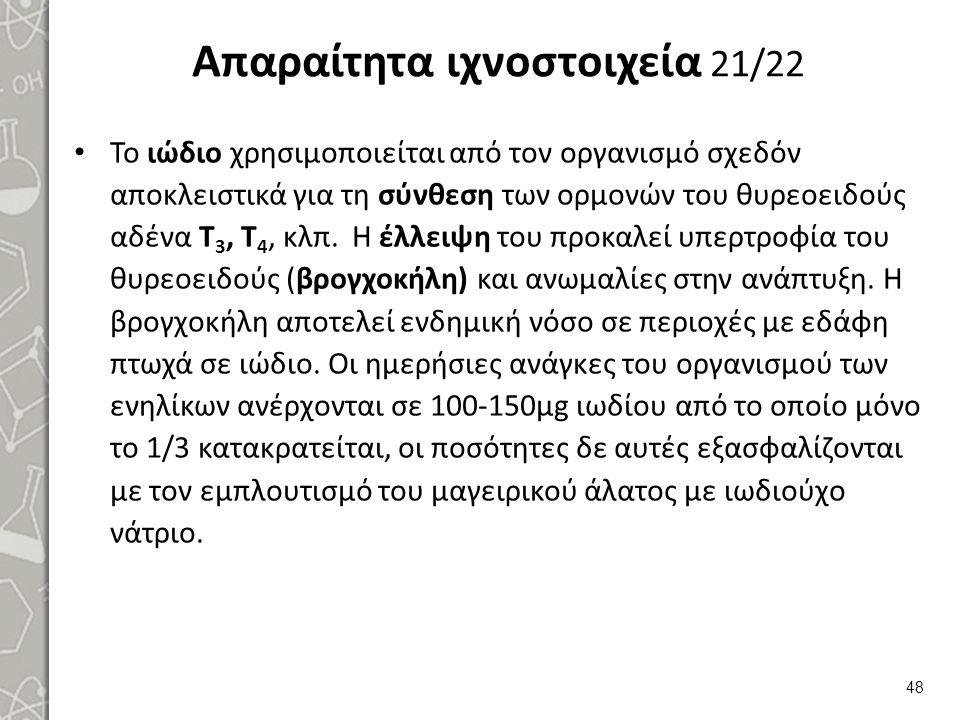 Απαραίτητα ιχνοστοιχεία 21/22 Το ιώδιο χρησιμοποιείται από τον οργανισμό σχεδόν αποκλειστικά για τη σύνθεση των ορμονών του θυρεοειδούς αδένα Τ 3, Τ