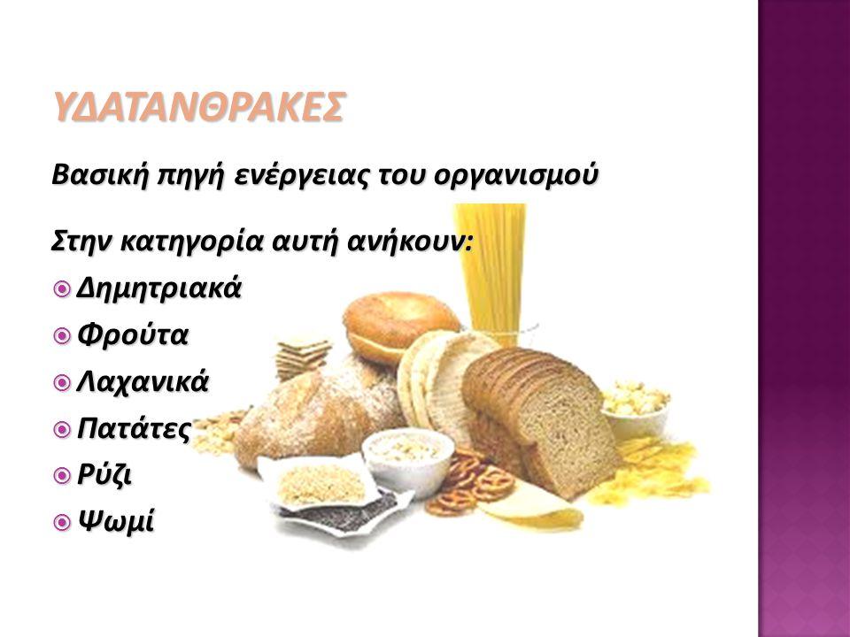 ΥΔΑΤΑΝΘΡΑΚΕΣ Βασική πηγή ενέργειας του οργανισμού Στην κατηγορία αυτή ανήκουν:  Δημητριακά  Φρούτα  Λαχανικά  Πατάτες  Ρύζι  Ψωμί